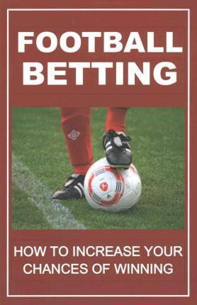 Football Betting How to Increase Your Chances of Winning by F Otieno